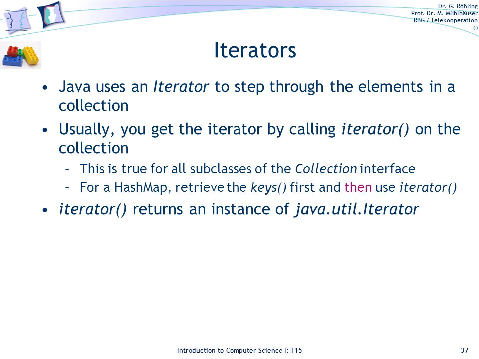 Dr. G. Rößling Prof. Dr. M. Mühlhäuser RBG / Telekooperation © Introduction to Computer Science I: T15 Iterators Java uses an Iterator to step through