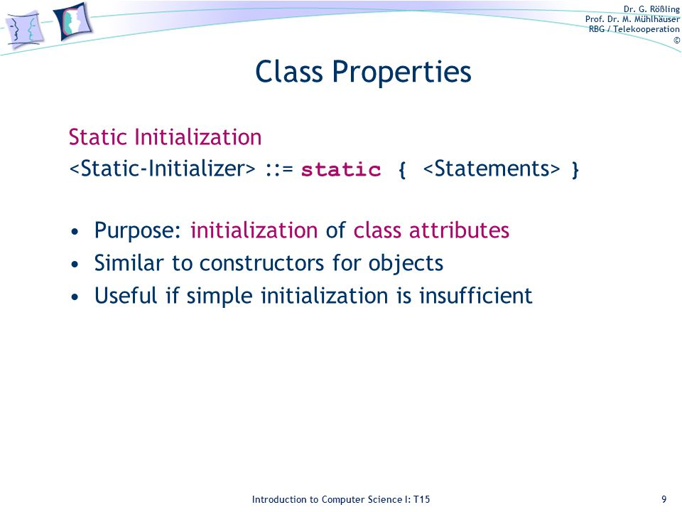 Dr. G. Rößling Prof. Dr. M. Mühlhäuser RBG / Telekooperation © Introduction to Computer Science I: T15 Class Properties Static Initialization ::= stat
