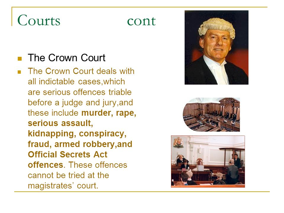 Courts cont The Crown Court The Crown Court deals with all indictable cases,which are serious offences triable before a judge and jury,and these inclu