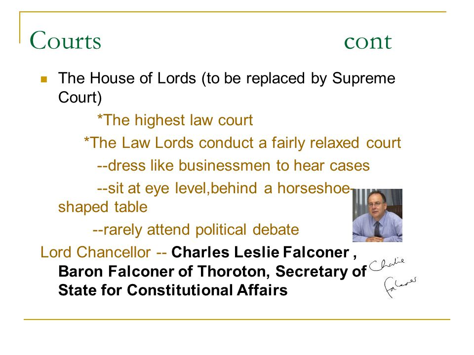 Courts cont The House of Lords (to be replaced by Supreme Court) *The highest law court *The Law Lords conduct a fairly relaxed court --dress like bus