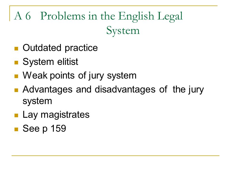 A 6 Problems in the English Legal System Outdated practice System elitist Weak points of jury system Advantages and disadvantages of the jury system L