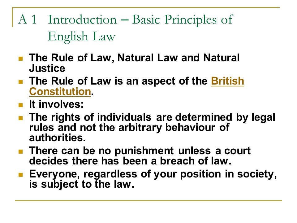A 1 Introduction – Basic Principles of English Law cont  Natural Law: A system of universal moral and ethical principles that are inherent in human nature and that people can discover by using their natural intelligence (e.g., murder is wrong; parents are responsible for the acts of their minor children)  Natural Law is higher than Man-made law.