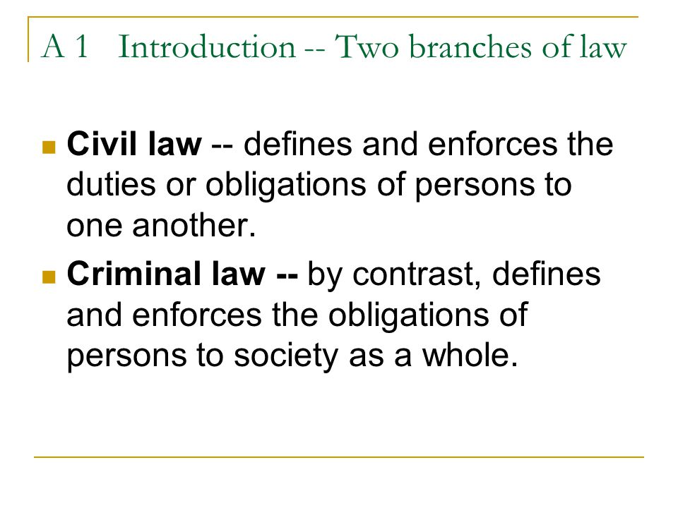 A 1 Introduction -- Two branches of law Civil law -- defines and enforces the duties or obligations of persons to one another. Criminal law -- by cont