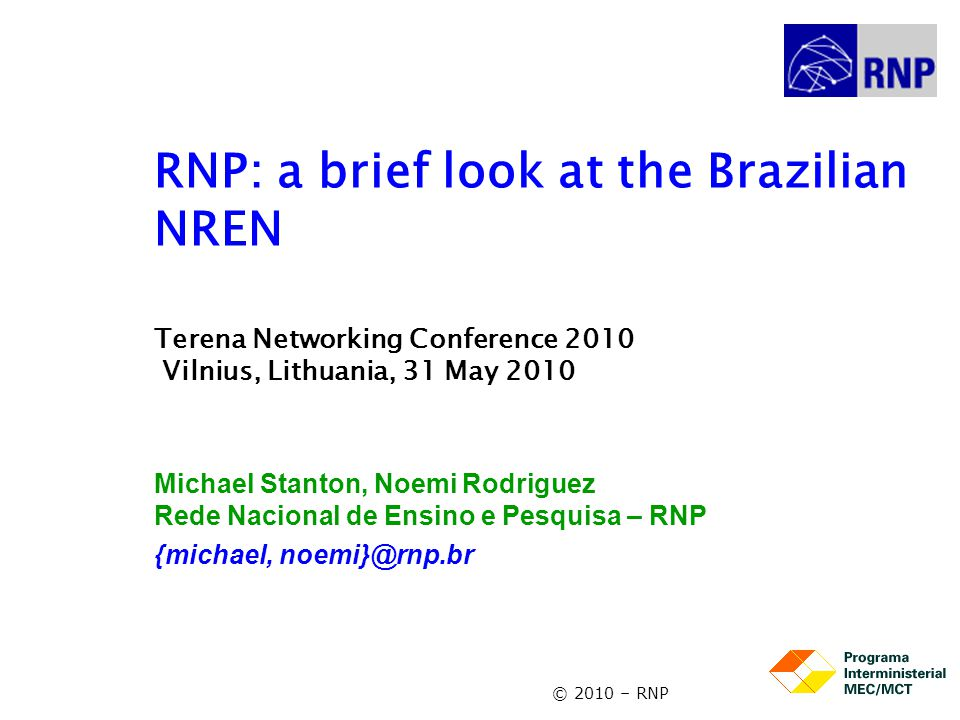 © 2010 – RNP RNP: a brief look at the Brazilian NREN Terena Networking Conference 2010 Vilnius, Lithuania, 31 May 2010 Michael Stanton, Noemi Rodrigue
