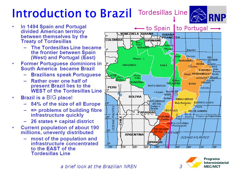 3 Introduction to Brazil In 1494 Spain and Portugal divided American territory between themselves by the Treaty of Tordesillas –The Tordesillas Line b