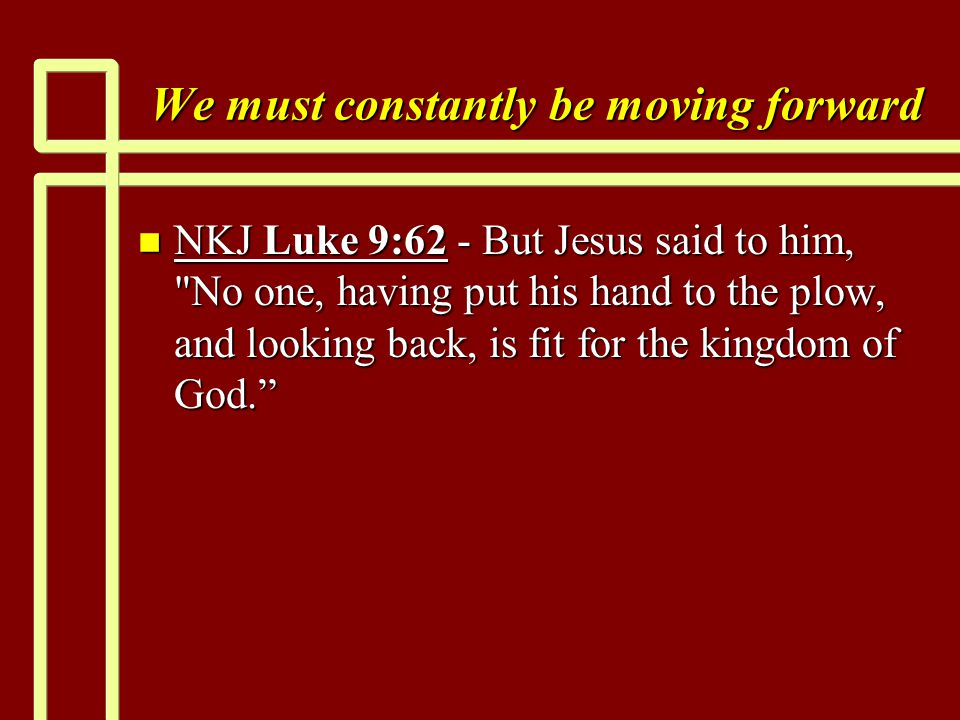 We must constantly be moving forward n NKJ Luke 9:62 - But Jesus said to him, No one, having put his hand to the plow, and looking back, is fit for the kingdom of God.