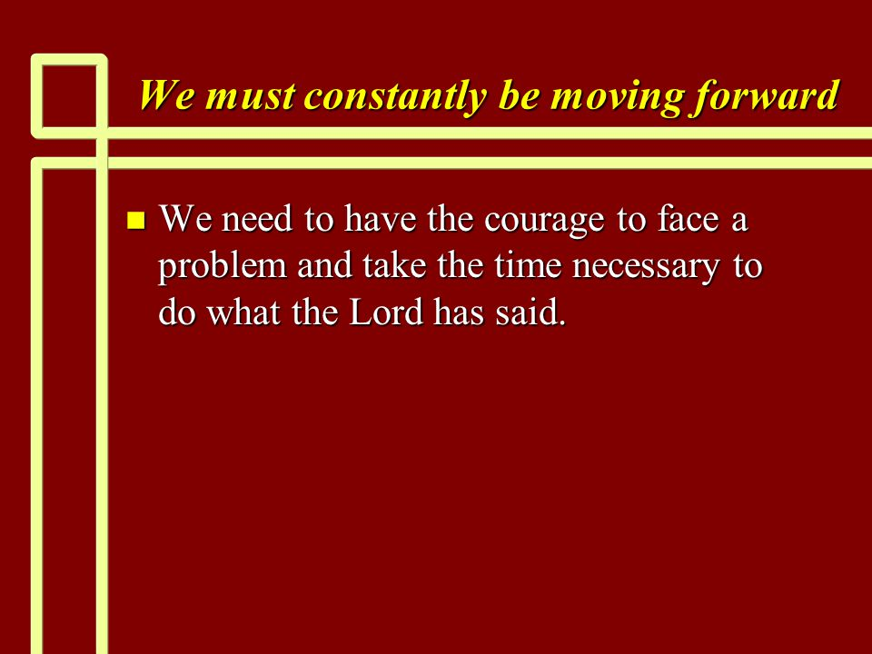 We must constantly be moving forward n We need to have the courage to face a problem and take the time necessary to do what the Lord has said.