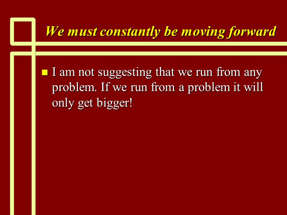 We must constantly be moving forward n I am not suggesting that we run from any problem.