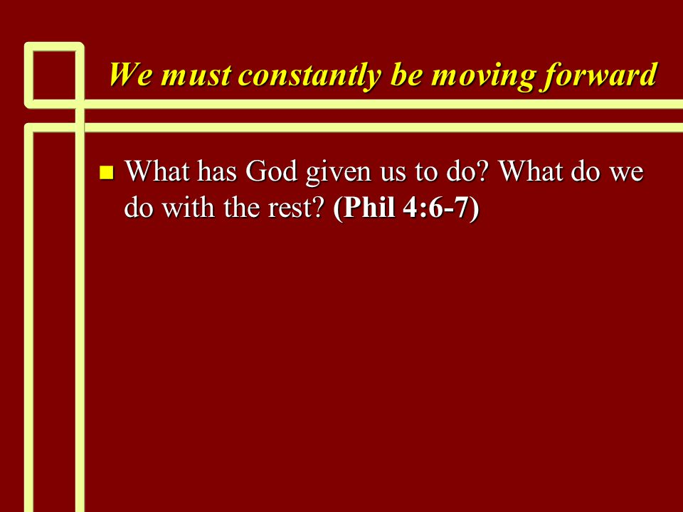 We must constantly be moving forward n What has God given us to do.