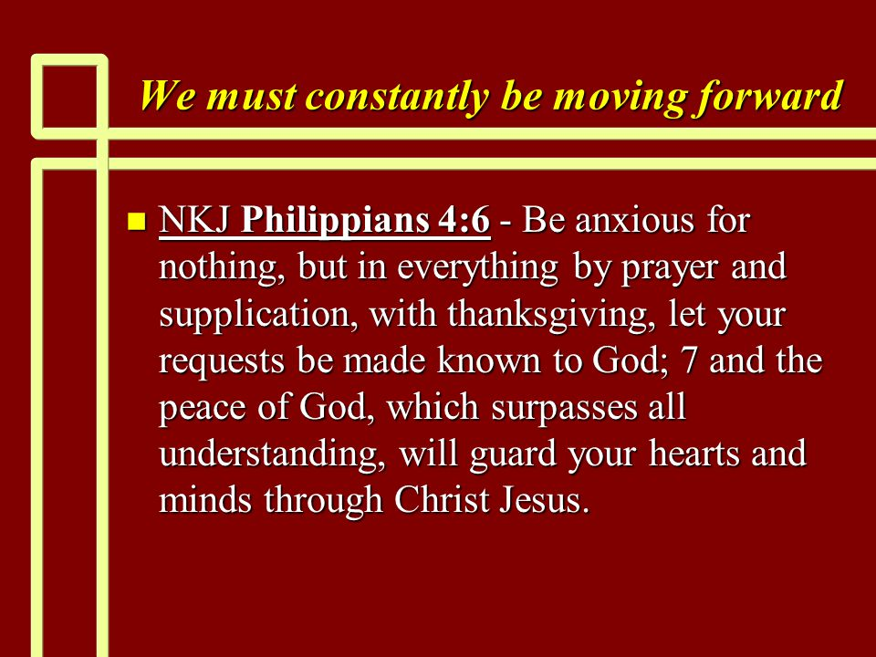 We must constantly be moving forward n NKJ Philippians 4:6 - Be anxious for nothing, but in everything by prayer and supplication, with thanksgiving, let your requests be made known to God; 7 and the peace of God, which surpasses all understanding, will guard your hearts and minds through Christ Jesus.
