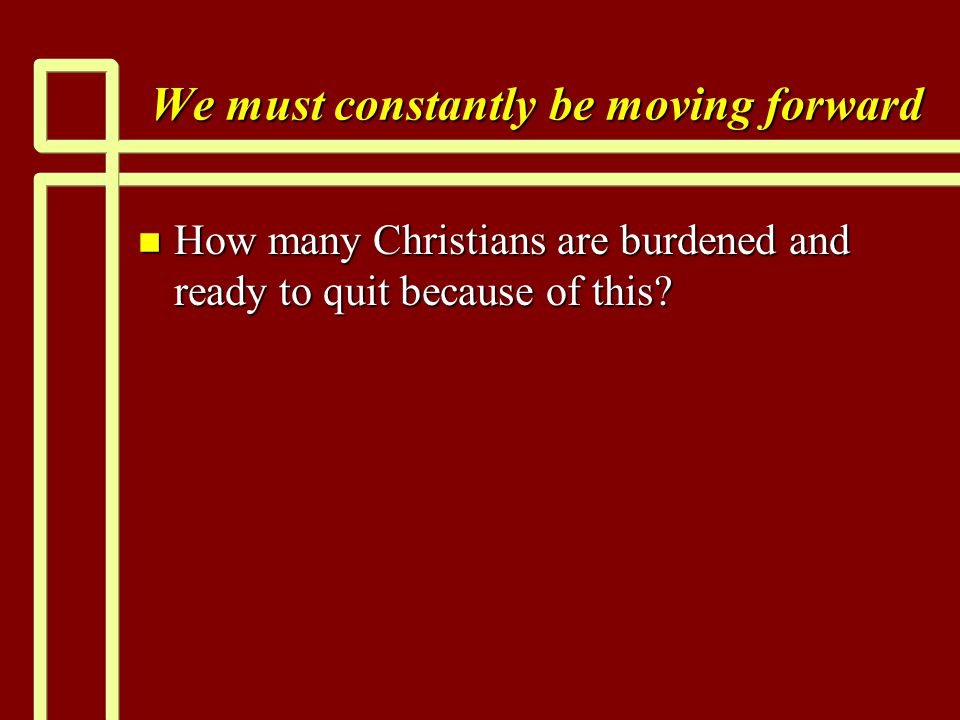 We must constantly be moving forward n How many Christians are burdened and ready to quit because of this