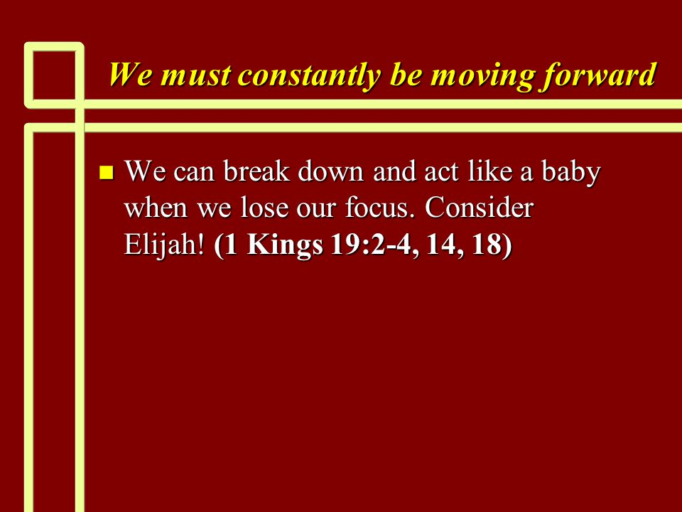 We must constantly be moving forward n We can break down and act like a baby when we lose our focus.