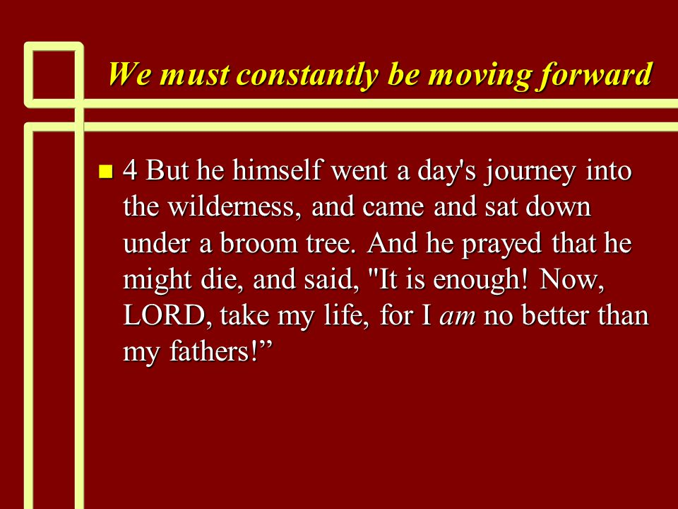 We must constantly be moving forward n 4 But he himself went a day s journey into the wilderness, and came and sat down under a broom tree.