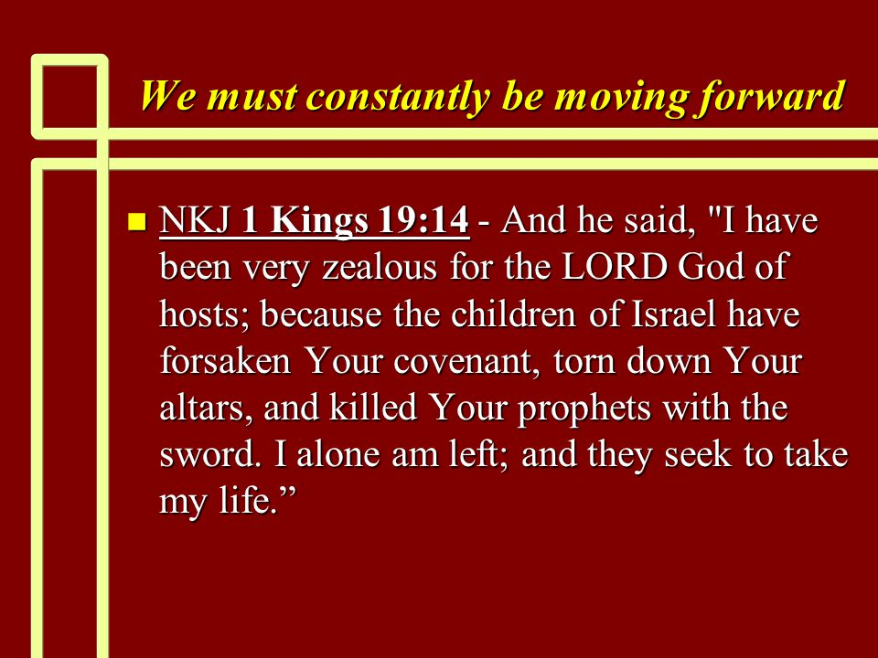 We must constantly be moving forward n NKJ 1 Kings 19:14 - And he said, I have been very zealous for the LORD God of hosts; because the children of Israel have forsaken Your covenant, torn down Your altars, and killed Your prophets with the sword.