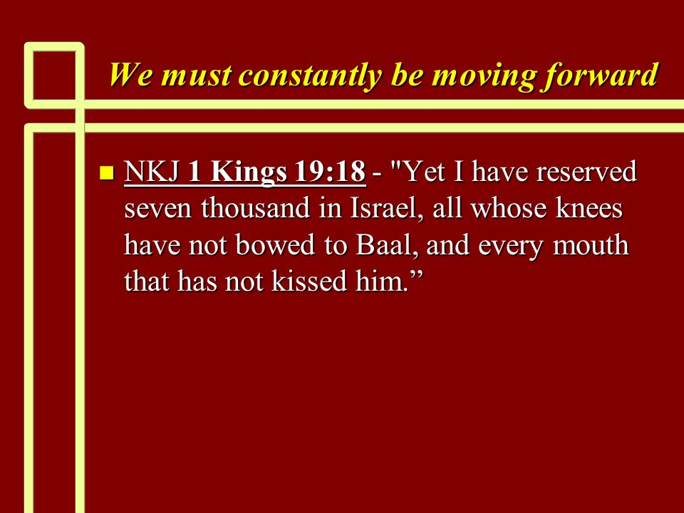 We must constantly be moving forward n NKJ 1 Kings 19:18 - Yet I have reserved seven thousand in Israel, all whose knees have not bowed to Baal, and every mouth that has not kissed him.