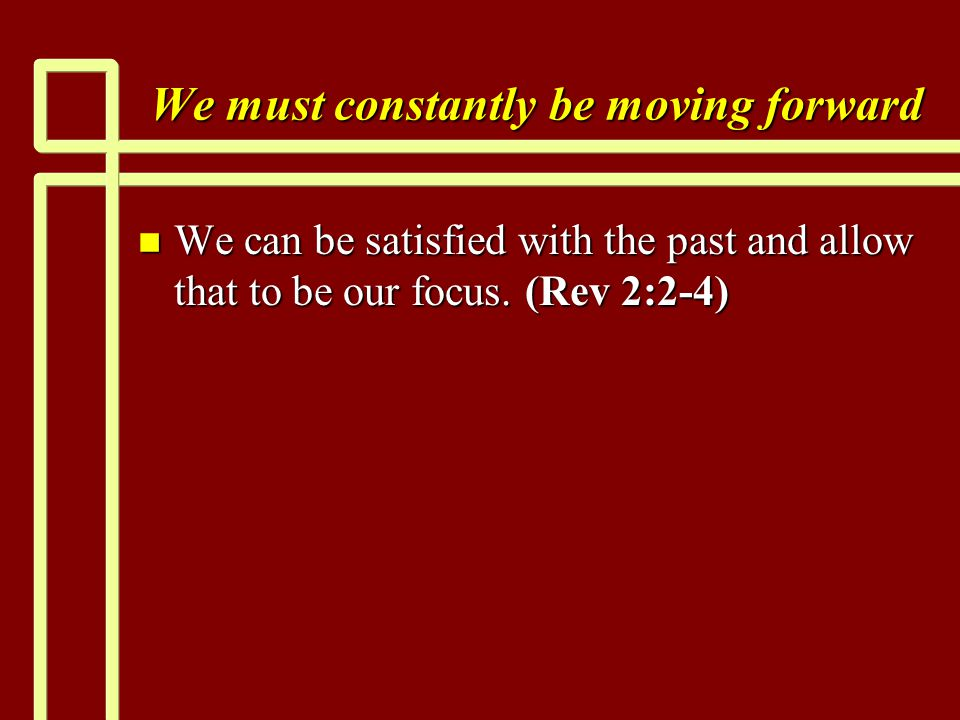 We must constantly be moving forward n We can be satisfied with the past and allow that to be our focus.