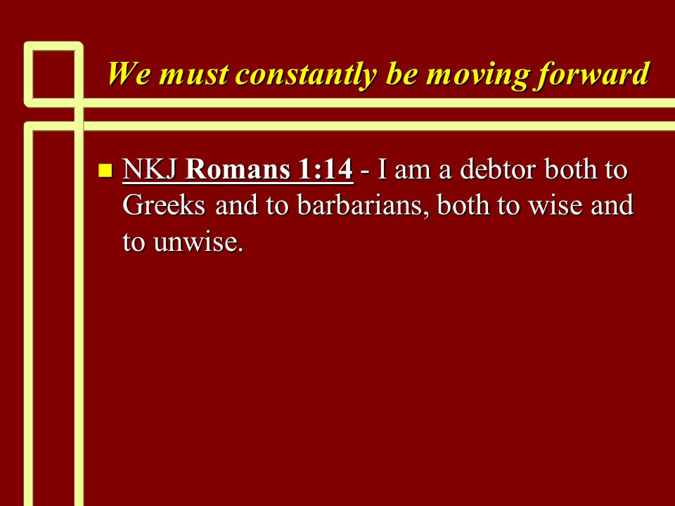 We must constantly be moving forward n NKJ Romans 1:14 - I am a debtor both to Greeks and to barbarians, both to wise and to unwise.