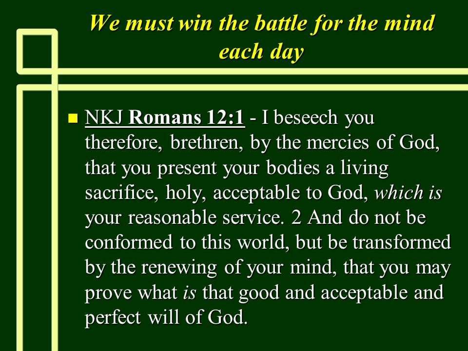 We must win the battle for the mind each day n NKJ Romans 12:1 - I beseech you therefore, brethren, by the mercies of God, that you present your bodies a living sacrifice, holy, acceptable to God, which is your reasonable service.