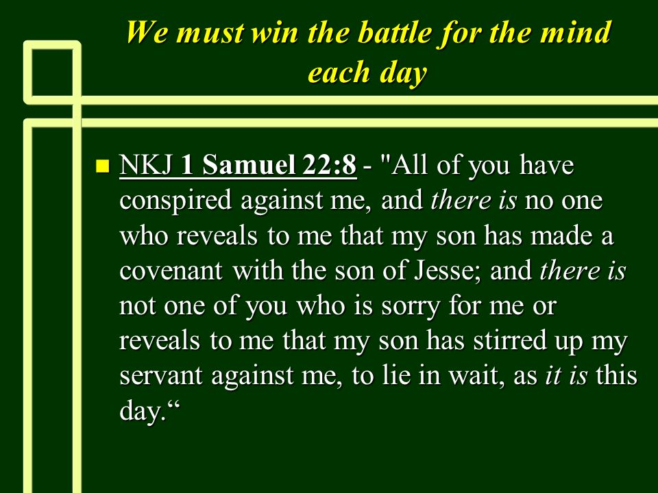 We must win the battle for the mind each day n NKJ 1 Samuel 22:8 - All of you have conspired against me, and there is no one who reveals to me that my son has made a covenant with the son of Jesse; and there is not one of you who is sorry for me or reveals to me that my son has stirred up my servant against me, to lie in wait, as it is this day.