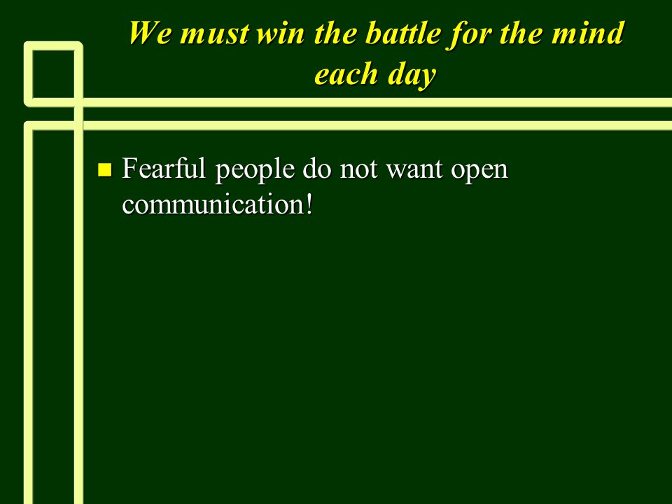 We must win the battle for the mind each day n Fearful people do not want open communication!