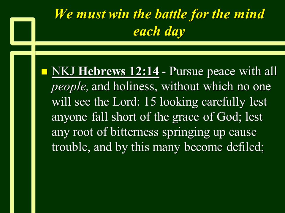 We must win the battle for the mind each day n NKJ Hebrews 12:14 - Pursue peace with all people, and holiness, without which no one will see the Lord: 15 looking carefully lest anyone fall short of the grace of God; lest any root of bitterness springing up cause trouble, and by this many become defiled;