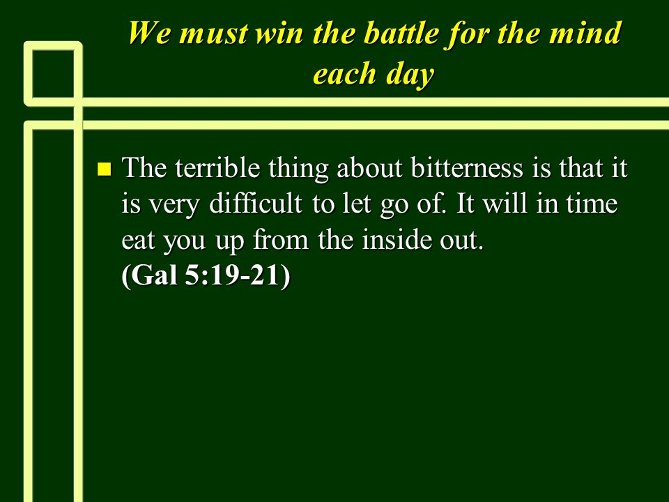 We must win the battle for the mind each day n The terrible thing about bitterness is that it is very difficult to let go of.