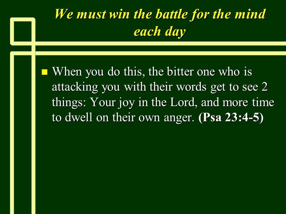 We must win the battle for the mind each day n When you do this, the bitter one who is attacking you with their words get to see 2 things: Your joy in the Lord, and more time to dwell on their own anger.