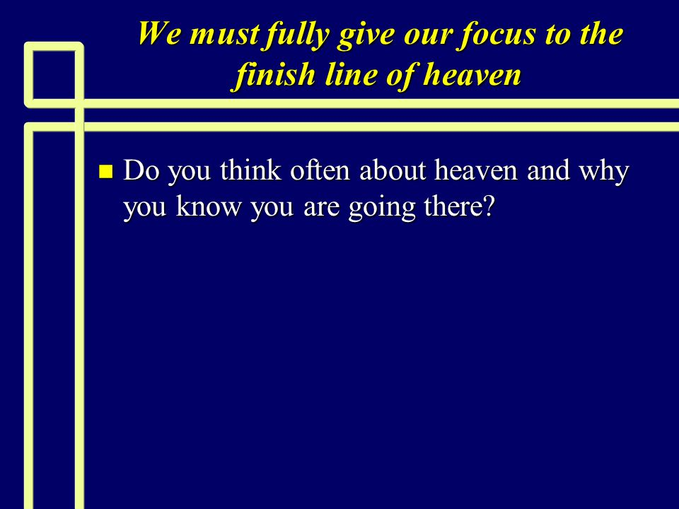 We must fully give our focus to the finish line of heaven n Do you think often about heaven and why you know you are going there