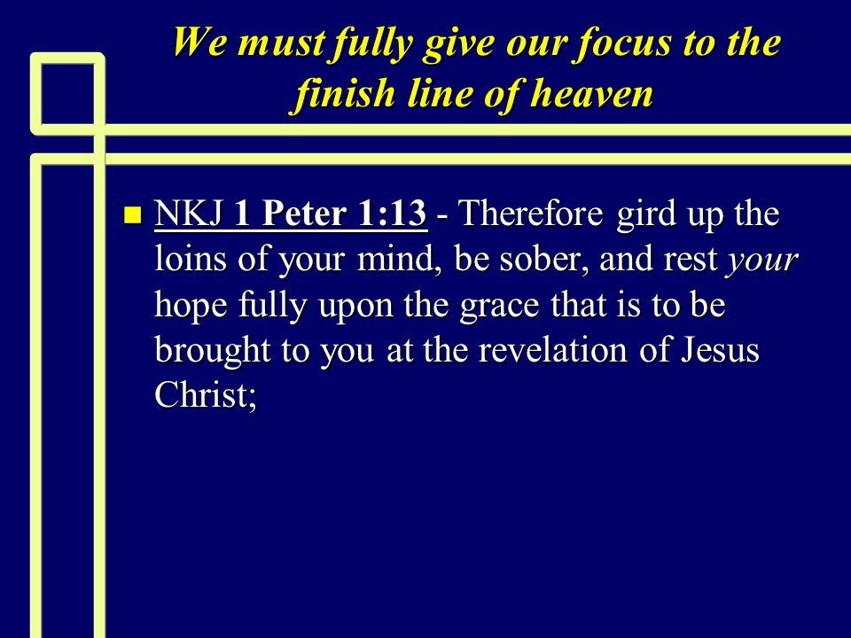 We must fully give our focus to the finish line of heaven n NKJ 1 Peter 1:13 - Therefore gird up the loins of your mind, be sober, and rest your hope fully upon the grace that is to be brought to you at the revelation of Jesus Christ;