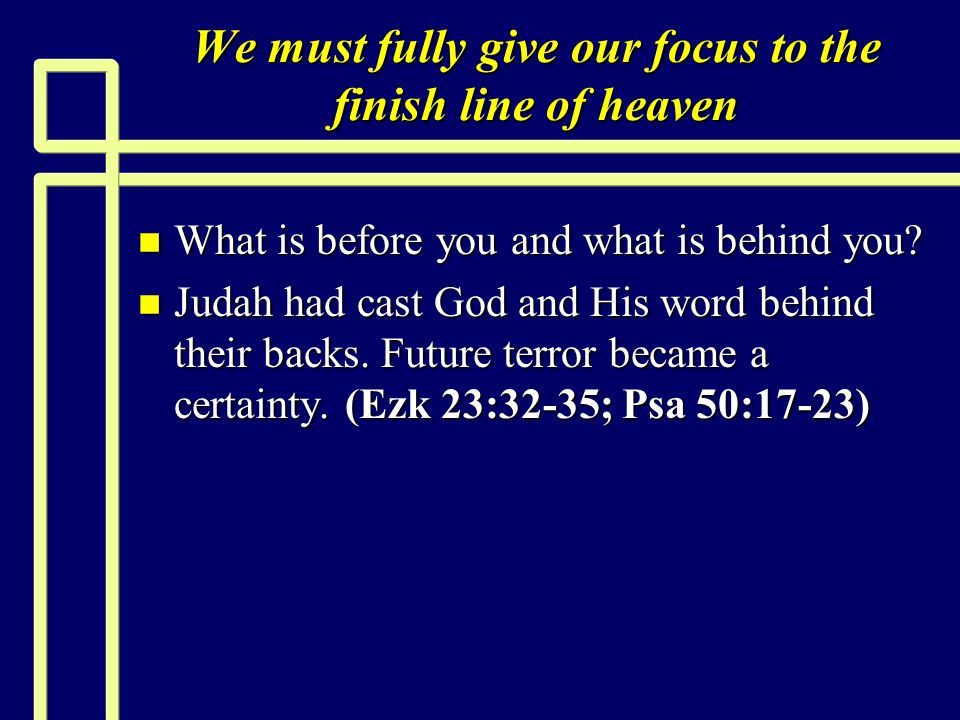 We must fully give our focus to the finish line of heaven n What is before you and what is behind you.