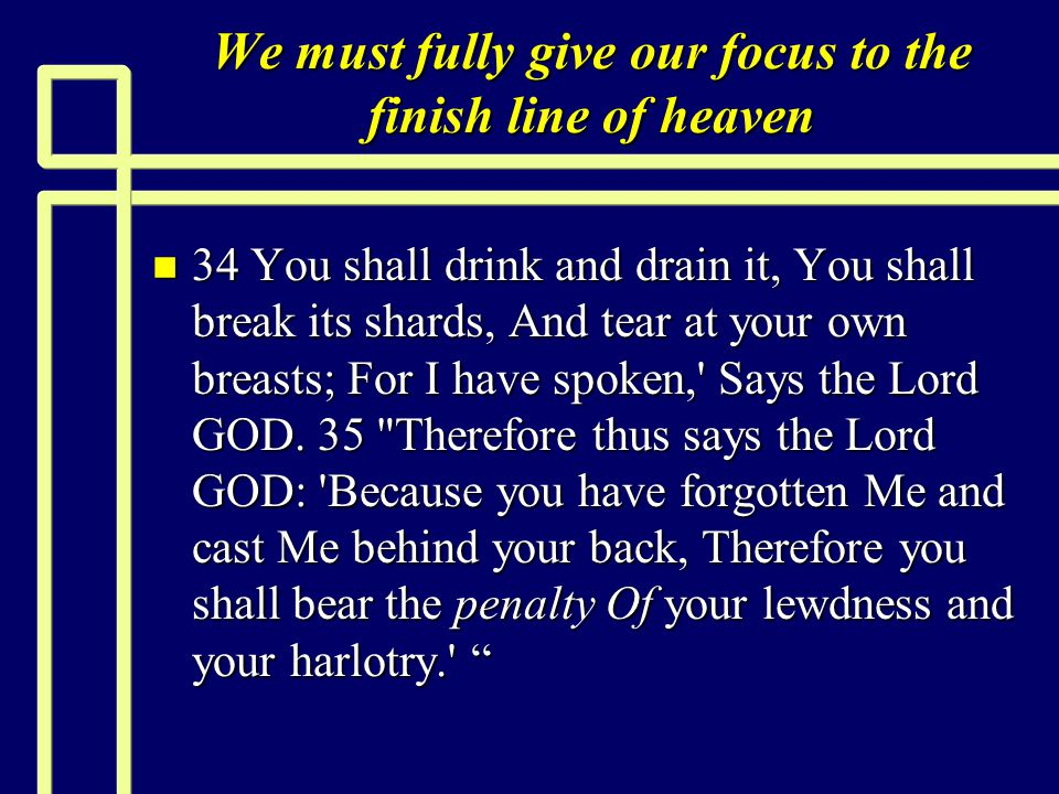 We must fully give our focus to the finish line of heaven n 34 You shall drink and drain it, You shall break its shards, And tear at your own breasts; For I have spoken, Says the Lord GOD.