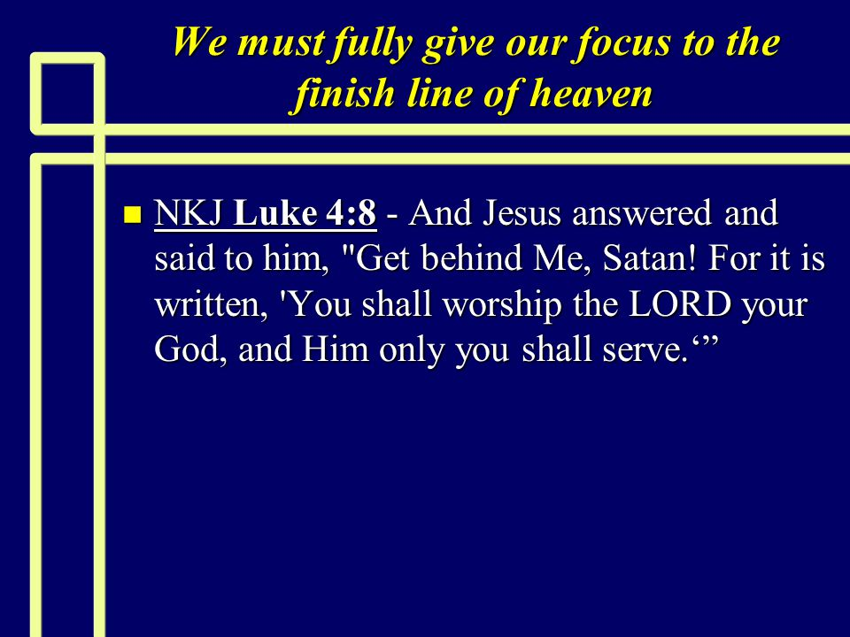 We must fully give our focus to the finish line of heaven n NKJ Luke 4:8 - And Jesus answered and said to him, Get behind Me, Satan.