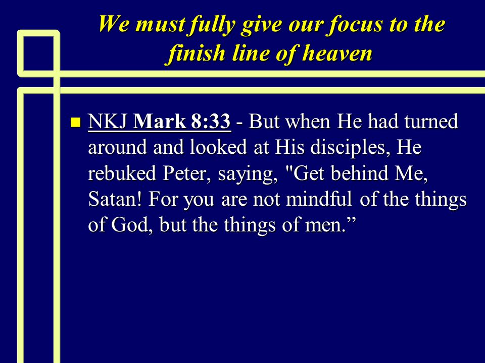 We must fully give our focus to the finish line of heaven n NKJ Mark 8:33 - But when He had turned around and looked at His disciples, He rebuked Peter, saying, Get behind Me, Satan.