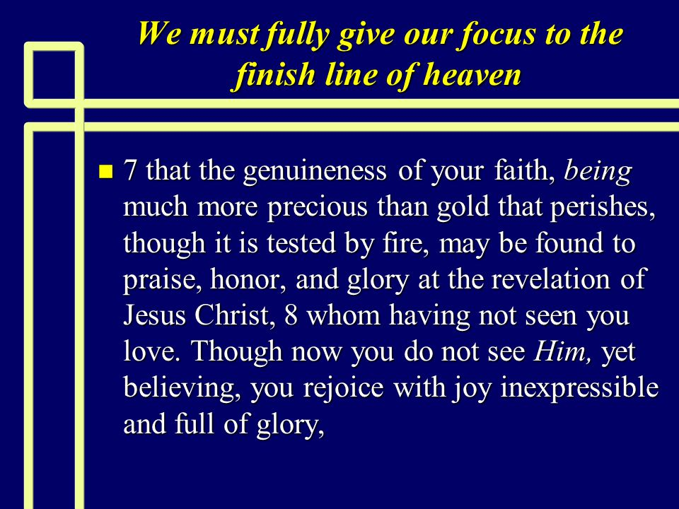 We must fully give our focus to the finish line of heaven n 7 that the genuineness of your faith, being much more precious than gold that perishes, though it is tested by fire, may be found to praise, honor, and glory at the revelation of Jesus Christ, 8 whom having not seen you love.