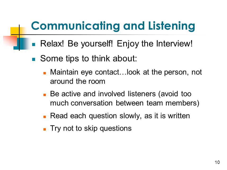 10 Communicating and Listening Relax! Be yourself! Enjoy the Interview! Some tips to think about: Maintain eye contact…look at the person, not around