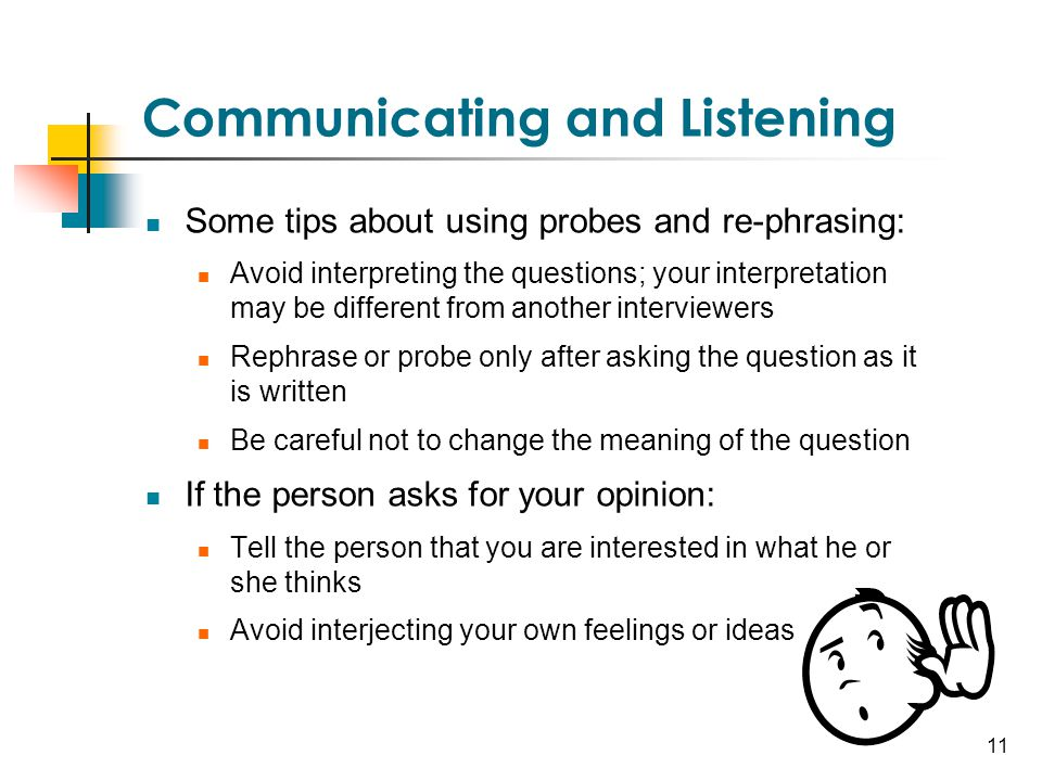 11 Communicating and Listening Some tips about using probes and re-phrasing: Avoid interpreting the questions; your interpretation may be different fr