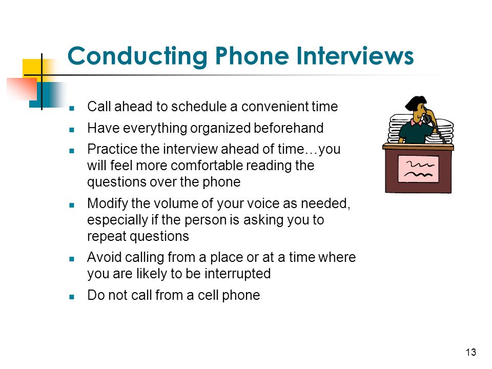 13 Conducting Phone Interviews Call ahead to schedule a convenient time Have everything organized beforehand Practice the interview ahead of time…you