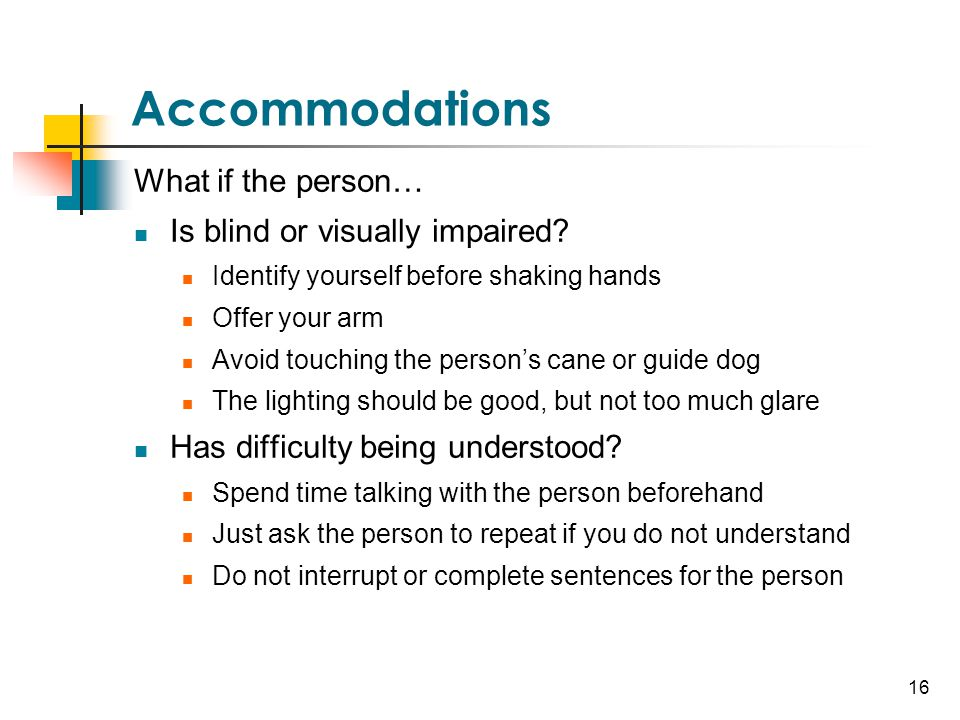 16 Accommodations What if the person… Is blind or visually impaired? Identify yourself before shaking hands Offer your arm Avoid touching the person's