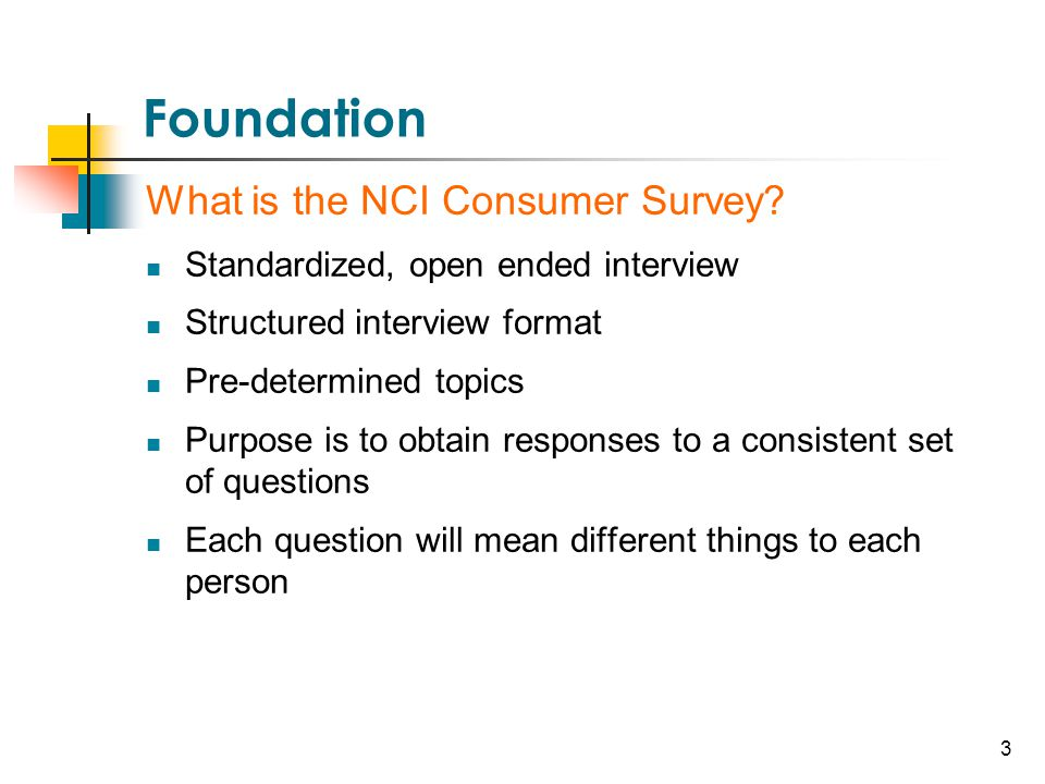 3 Foundation What is the NCI Consumer Survey? Standardized, open ended interview Structured interview format Pre-determined topics Purpose is to obtai