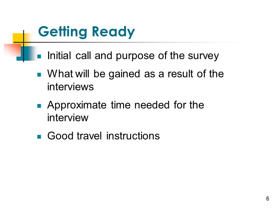 6 Getting Ready Initial call and purpose of the survey What will be gained as a result of the interviews Approximate time needed for the interview Goo