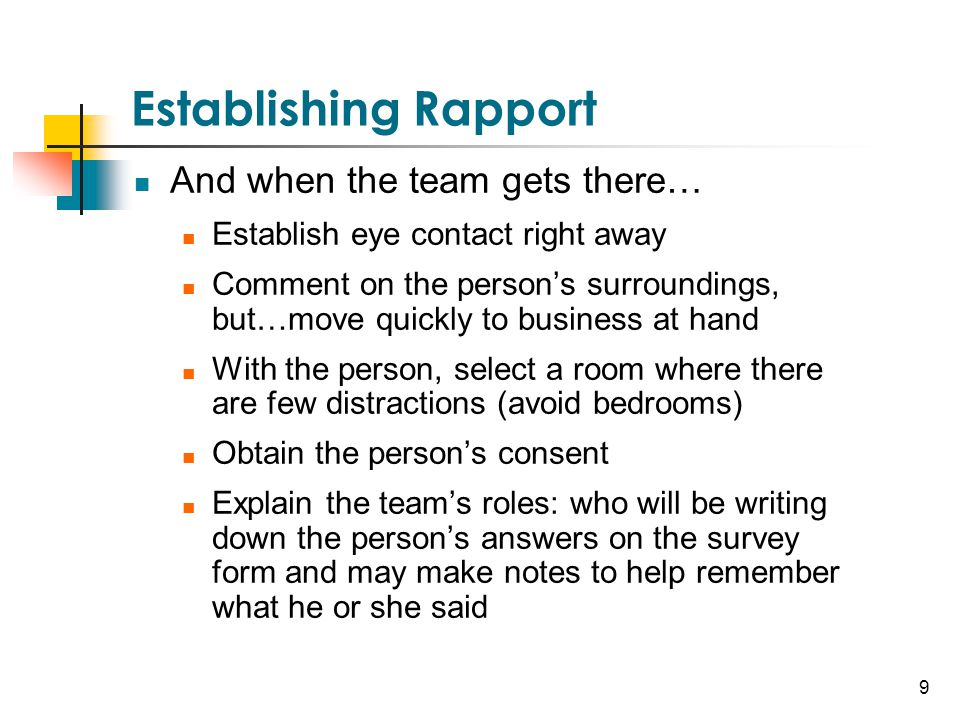 9 Establishing Rapport And when the team gets there… Establish eye contact right away Comment on the person's surroundings, but…move quickly to busine