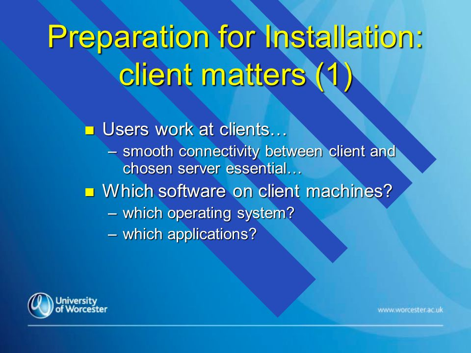 Preparation for Installation: client matters (1) n Users work at clients… –smooth connectivity between client and chosen server essential… n Which software on client machines.