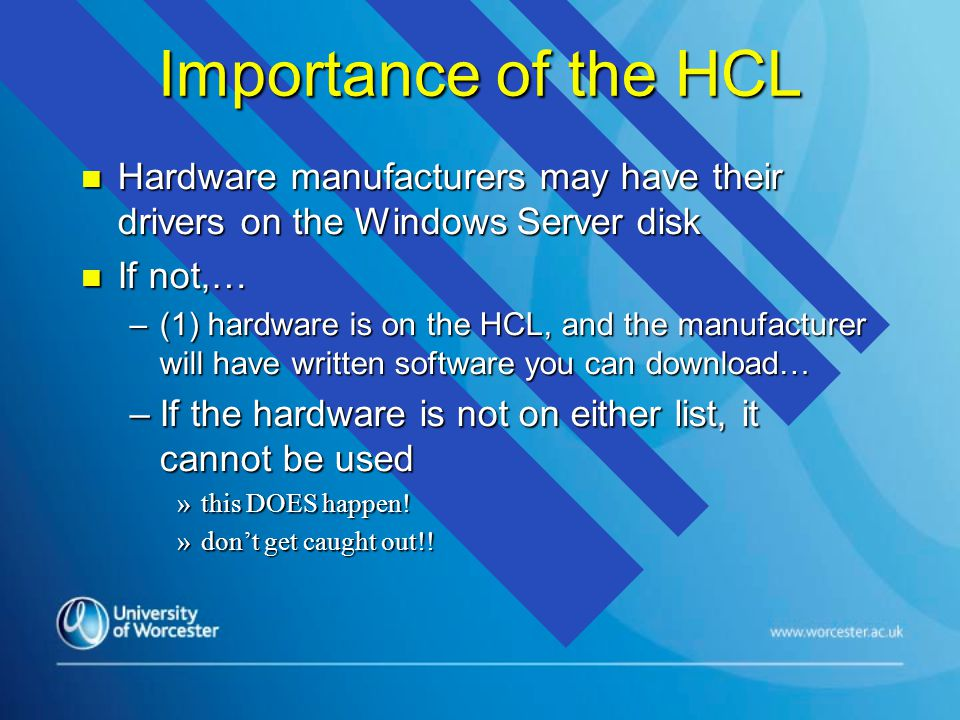 Importance of the HCL n Hardware manufacturers may have their drivers on the Windows Server disk n If not,… –(1) hardware is on the HCL, and the manufacturer will have written software you can download… –If the hardware is not on either list, it cannot be used »this DOES happen.