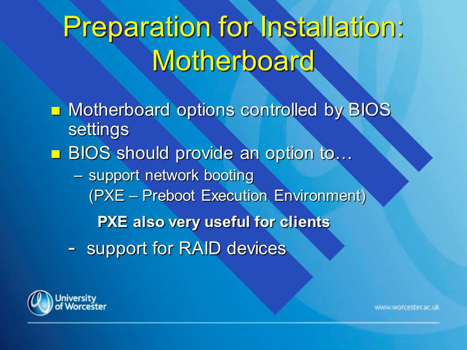 Preparation for Installation: Motherboard n Motherboard options controlled by BIOS settings n BIOS should provide an option to… –support network booting (PXE – Preboot Execution Environment) PXE also very useful for clients - support for RAID devices