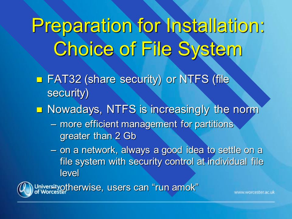 Preparation for Installation: Choice of File System n FAT32 (share security) or NTFS (file security) n Nowadays, NTFS is increasingly the norm –more efficient management for partitions greater than 2 Gb –on a network, always a good idea to settle on a file system with security control at individual file level –otherwise, users can run amok