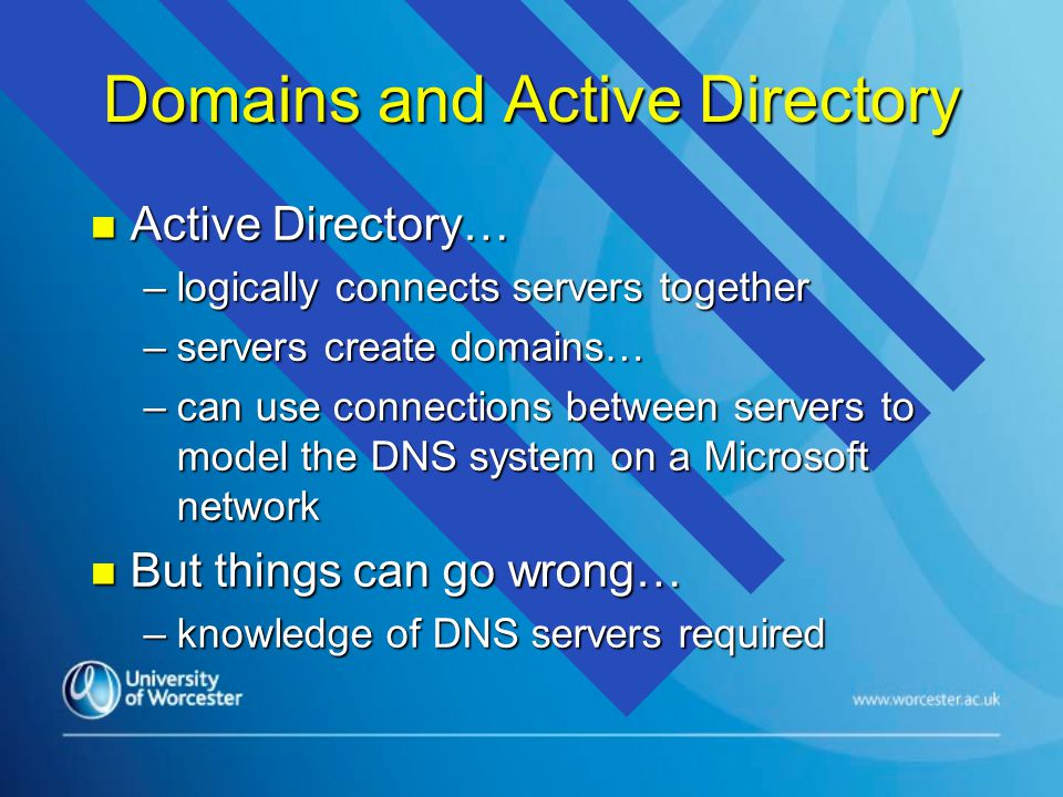 Domains and Active Directory n Active Directory… –logically connects servers together –servers create domains… –can use connections between servers to model the DNS system on a Microsoft network n But things can go wrong… –knowledge of DNS servers required