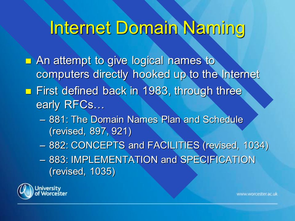 Internet Domain Naming n An attempt to give logical names to computers directly hooked up to the Internet n First defined back in 1983, through three early RFCs… –881: The Domain Names Plan and Schedule (revised, 897, 921) –882: CONCEPTS and FACILITIES (revised, 1034) –883: IMPLEMENTATION and SPECIFICATION (revised, 1035)