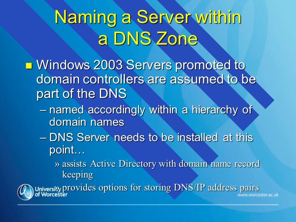 Naming a Server within a DNS Zone n Windows 2003 Servers promoted to domain controllers are assumed to be part of the DNS –named accordingly within a hierarchy of domain names –DNS Server needs to be installed at this point… »assists Active Directory with domain name record keeping »provides options for storing DNS/IP address pairs
