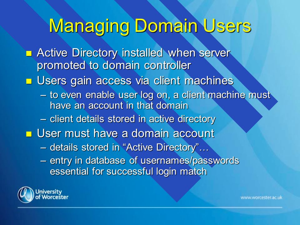 Managing Domain Users n Active Directory installed when server promoted to domain controller n Users gain access via client machines –to even enable user log on, a client machine must have an account in that domain –client details stored in active directory n User must have a domain account –details stored in Active Directory … –entry in database of usernames/passwords essential for successful login match