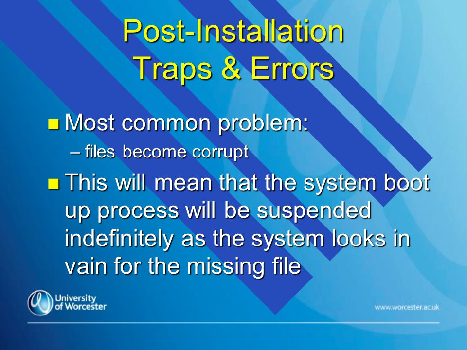 Post-Installation Traps & Errors n Most common problem: –files become corrupt n This will mean that the system boot up process will be suspended indefinitely as the system looks in vain for the missing file
